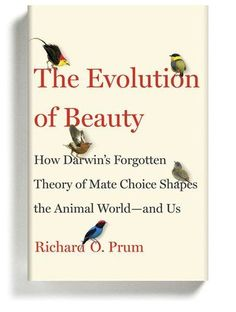 Nonfiction The Evolution of Beauty: How Darwin's Forgotten Theory of Mate Choice Shapes the Animal World — and Us By Richard O. Prum If a science book can be subversive and feminist and change the way we look at our own bodies — but also be mostly about birds — this is it. Prum, an ornithologist, mounts a defense of Darwin's second, largely overlooked theory of sexual selection. Darwin believed that, in addition to evolving to adapt to the environment, some other force must be at work…
