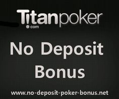 This is a complete list of proven No Deposit Titan Poker Bonuses as of august 2012. Take a look at the requirements of this kind of free bankrolls. This is going to enable You to choose the most lucrative for You.    Players are able to play Titan Poker without making a deposit by applying for No Deposit Titan Poker Bonuses. There are different promotions for free poker cash at Titan.Let me now show You a list of of legit deals.