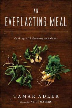 An Everlasting Meal by Tamar Adler - Thoughtful book about food - I want this.