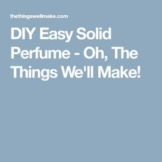 DIY Easy Solid Perfume - Oh, The Things We'll Make!