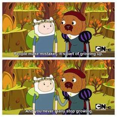 Adventure Time is full of such wisdom, I swear. Not always, but it's there. :) Finn and Duke of Nuts