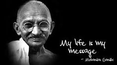 """My life is my message.""  Mahatma Ghandi"