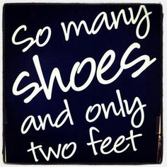 So many shoes and only two feet.. Haha this is you @Kristen Lee