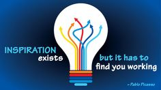 """""""Inspiration exists, but it has to find you working."""""""