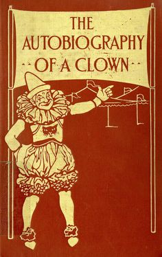 The Autobiography of a Clown Author: Issac F. Marcosson Publication: Moffat, Yard and Company, New York Publication Date: 1910