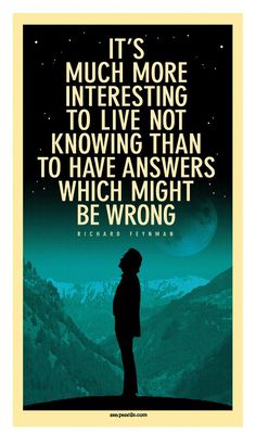 It's much more interesting to live not knowing...