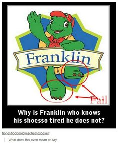 "I think it says ""why does  Franklin know how to tie  a shoe ir te doesn't even have shoes"""