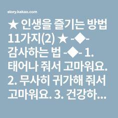 ★ 인생을 즐기는 방법 11가지(2) ★ -◆- 감사하는 법 -◆- 1. 태어나 줘서 고마워요. 2. 무사히 귀가해 줘서 고마워요. 3. 건강하게 자라줘서 고마워요. 4. 당신을 만나고부터 행복은 내 습관이 되어버렸어요. 5. 당신은 바보, 그런 당신을 사랑하는 난 더 바보예요. 6. 이 세상 전부를 준대도 당신과 바꿀 순 없어요. 7. 당신 없는 세상은 상상할 수도 없어요. 8. 난 전생에 착한일을 많이 했나 봐요. 당신을 만난거보면... 9. 당신이 내 곁에 있다는 사실 이보다 더 큰 행운은 없어요. 10. 당신은 나의 비타민 당신을 보고 있음 힘이 솟아요. 11. 지켜봐 주고 참아주고 기다려 줘서 고마워요. 12. 내가 세상에 태어나 가장 잘한 일은 당신을 선택한 일. 13. 당신 없이 평생을 사느니 당신과 함께 단 하루를 살겠어요. 14. 난 세상 최고의 보석 감정사! 당신이라는 보석을 알아봤으니까요. 15. 사랑해요... 그리고 고마워요. -◆- 발전하는... Calm, Artwork, Work Of Art, Auguste Rodin Artwork, Artworks, Illustrators