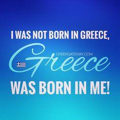I was no born in Greece, Greece was born in me. Quote of all Έλληνες of Diaspora…