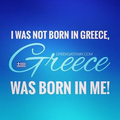 I was no born in Greece, Greece was born in me. Quote of all Έλληνες of Diaspora…