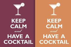 Keep Calm and Have a Cocktail (^rp it's aftter here, so why not?