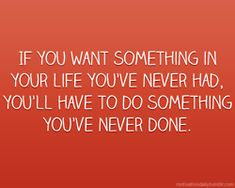If you want something in your life you've never had, you'll have to do something you've never done.