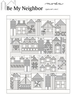 "Be My Neighbor Quilt finishes to 68""  x 84 1/2"".  Moda has rendered the pattern downloads ""the blueprints"" for you in gray-scale to allow everyone to color their neighborhood using a wide variety of fabric and color choices."