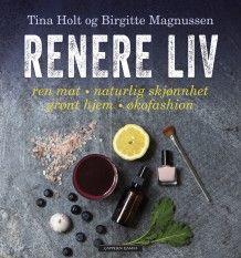 Renere liv: ren mat - naturlig skjønnhet - grønt hjem - økofashion av Birgitte Magnussen og Tina Holt (Heftet) #cappelendamm