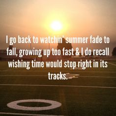 I do recall watchin' summer fade to fall, growing up too fast, and I do recall wishin' time would stop right in its tracks. - Kenny Chesney