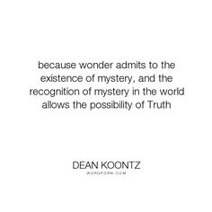 """Dean Koontz - """"because wonder admits to the existence of mystery, and the recognition of mystery..."""". truth, mystery, wonder, possibilities, odd-thomas"""