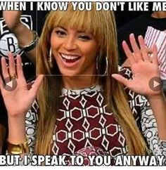 #itsfriday #friday #fridays  #tgif #fbf #queenb #beyonce #nfg #mood #bitchesbelike #statusquotes #belike #myface when I know you don't like me  #but I #speak to you anyways  #sup #bitch