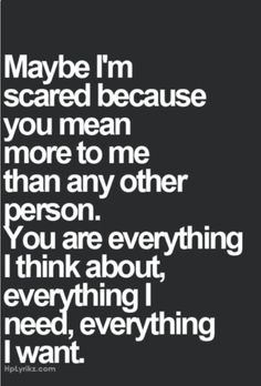 """""""Maybe I'm scared because you mean more to me than any other person.You are everything I think about, everything I need, everything i want"""""""
