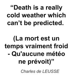 """Death is a really cold weather which can't be predicted. (La mort est un temps vraiment froid - Qu'aucune météo ne prévoit)"" - Charles de LEUSSE"