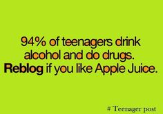 94% of teenagers drink alcohol and do drugs. Reblog if you like Apple Juice. #Teenager post