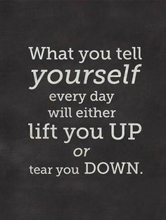Whatever you tell yourself every day will either lift you UP or tear you DOWN