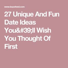 27 Unique And Fun Date Ideas You'll Wish You Thought Of First