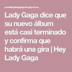 Lady Gaga dice que su nuevo álbum está casi terminado y confirma que habrá una gira   Hey Lady Gaga
