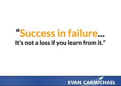 Success in failure... It's not a loss if you learn from it.    more inspiration at http://www.evancarmichael.com/