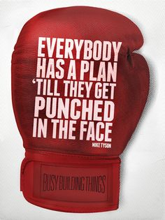Everybody has a plan till they get punched in the face.