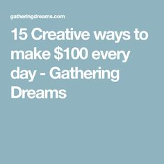 15 Creative ways to make $100 every day - Gathering Dreams
