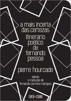 A mais incerta das certezas : itinerário poético de Fernando Pessoa / Pierre Hourcade ; edição e tradução de Fernando Carmino Marques - Lisboa : Tinta da China, 2016