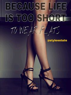 Because life is too short to wear flats.