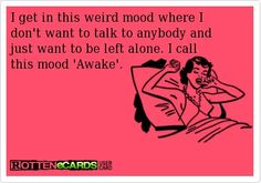 """I get in this weird mood where I don't want to talk to anybody and just want to be left alone. I call this mood """"Awake""""."""