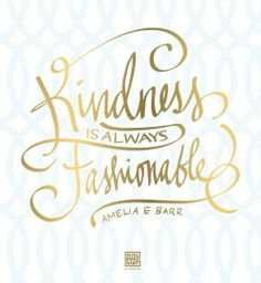 Be kind to others - it's very rewarding!  Besides, kindness is always fashionable!