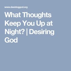 What Thoughts Keep You Up at Night?   Desiring God