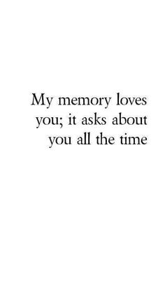 My memory loves you; it asks about you all the time...