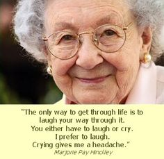 """""""The only way to get through life is to laugh your way through it.  You either have to laugh or cry.  I prefer to laugh.  Crying gives me a headache.""""  ~Marjorie Pay Hinckley"""