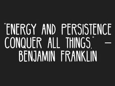 """""""Energy and persistence conquer all things."""" – Benjamin Franklin"""