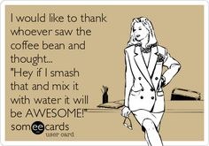 "I'd like to thank whoever saw the coffee bean and thought... ""hey if I smash that and mix it with water it'll be awesome"" #ecards"