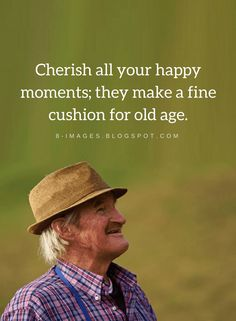 Quotes Cherish all your happy moments; they make a fine cushion for old age.
