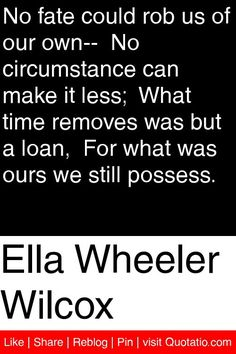 Ella Wheeler Wilcox - No fate could rob us of our own--  No circumstance can make it less;  What time removes was but a loan,  For what was ours we still possess. #quotations #quotes