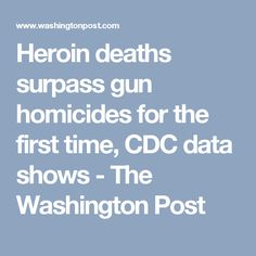Heroin deaths surpass gun homicides for the first time, CDC data shows - The Washington Post