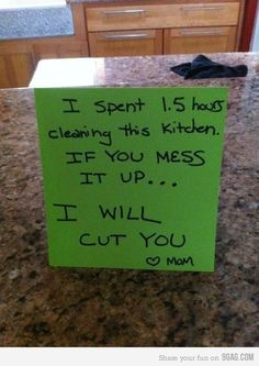 I spent 1.5 hours cleaning this kitchen. IF YOU MESS IT UP...I WILL CUT YOU! -Mom