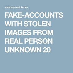 FAKE-ACCOUNTS WITH STOLEN IMAGES FROM REAL PERSON UNKNOWN 20