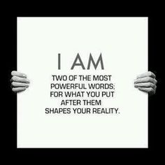 The words I AM.  Two of the most powerful words.  For what you put after them shapes your reality!