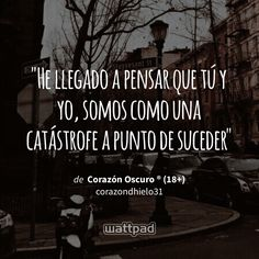 """""""He llegado a pensar que tú y yo, somos como una catástrofe a punto de suceder"""" - de Corazón Oscuro ® (18+) (en Wattpad) https://www.wattpad.com/361358670?utm_source=ios&utm_medium=pinterest&utm_content=share_quote&wp_page=quote&wp_uname=xReinaAzulx&wp_originator=hTc1Pq%2FN61t8pbVo%2F5OKzfub8LJ3oOSF3WjrPO8w1xJ%2F43KjApwxYK24at%2BGFQvnBRBfLDAlLHlaSOovf3ndQ3IVPMo%2BErmfeZ8Xt5ypX5bC%2Bqj8TXolyfsMtO99bWGZ #quote #wattpad"""