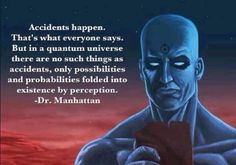 accidents happen. that's what everyone says. but in a quantum universe there are no such things as accidents, only possibilities and probabilities folded into existence by perception ~ dr manhattan