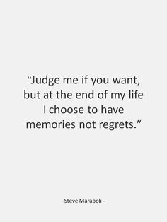 Judge me if you want, but at the end of my life I choose to have memories not regrets.