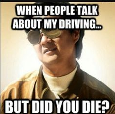 I'm not a bad driver. I just drive like I'm in fast and furious sometimes...