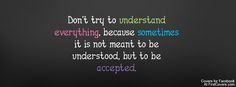 Dont try to understand everything, because sometimes it is not meant to be understood, but to be accepted.